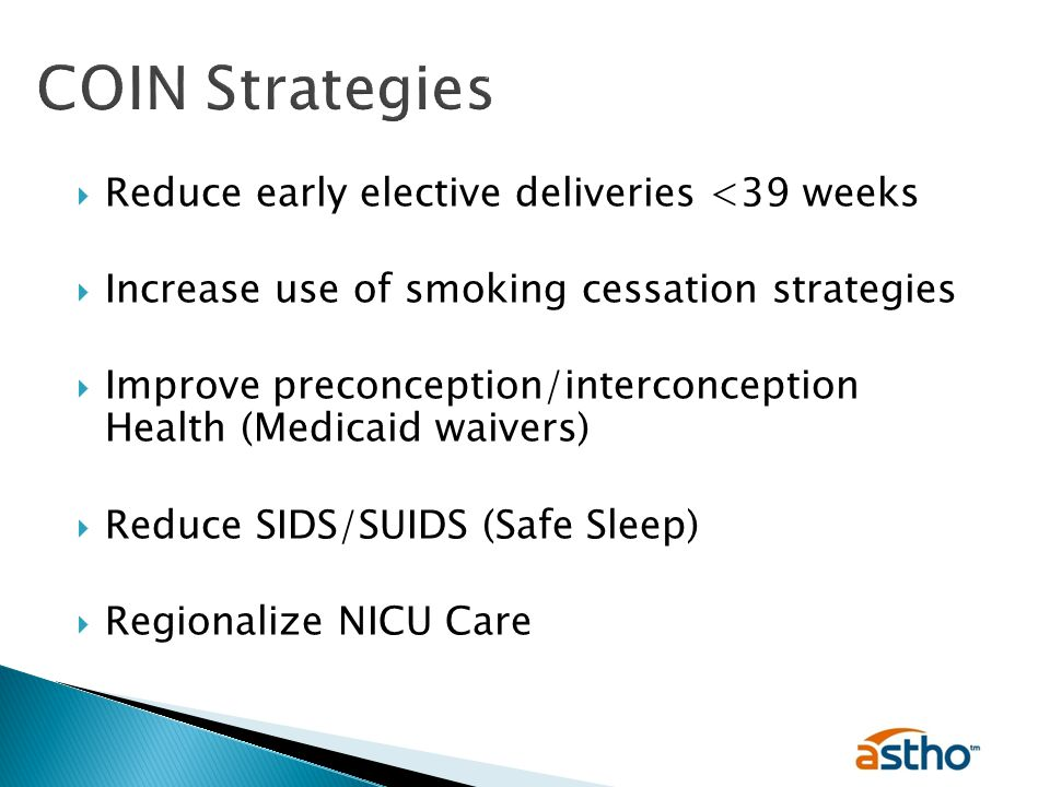  Reduce early elective deliveries <39 weeks  Increase use of smoking cessation strategies  Improve preconception/interconception Health (Medicaid waivers)  Reduce SIDS/SUIDS (Safe Sleep)  Regionalize NICU Care