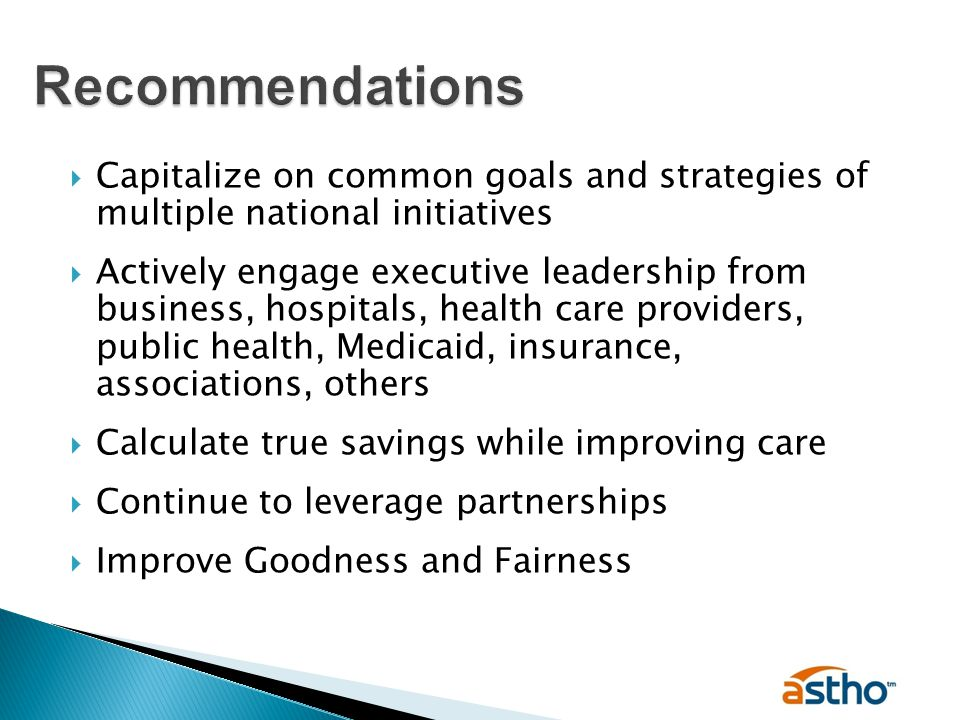  Capitalize on common goals and strategies of multiple national initiatives  Actively engage executive leadership from business, hospitals, health care providers, public health, Medicaid, insurance, associations, others  Calculate true savings while improving care  Continue to leverage partnerships  Improve Goodness and Fairness