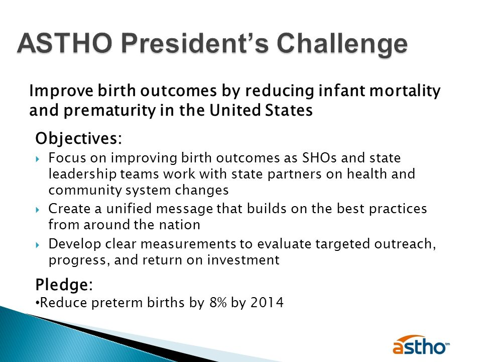 Improve birth outcomes by reducing infant mortality and prematurity in the United States Objectives:  Focus on improving birth outcomes as SHOs and state leadership teams work with state partners on health and community system changes  Create a unified message that builds on the best practices from around the nation  Develop clear measurements to evaluate targeted outreach, progress, and return on investment Pledge: Reduce preterm births by 8% by 2014