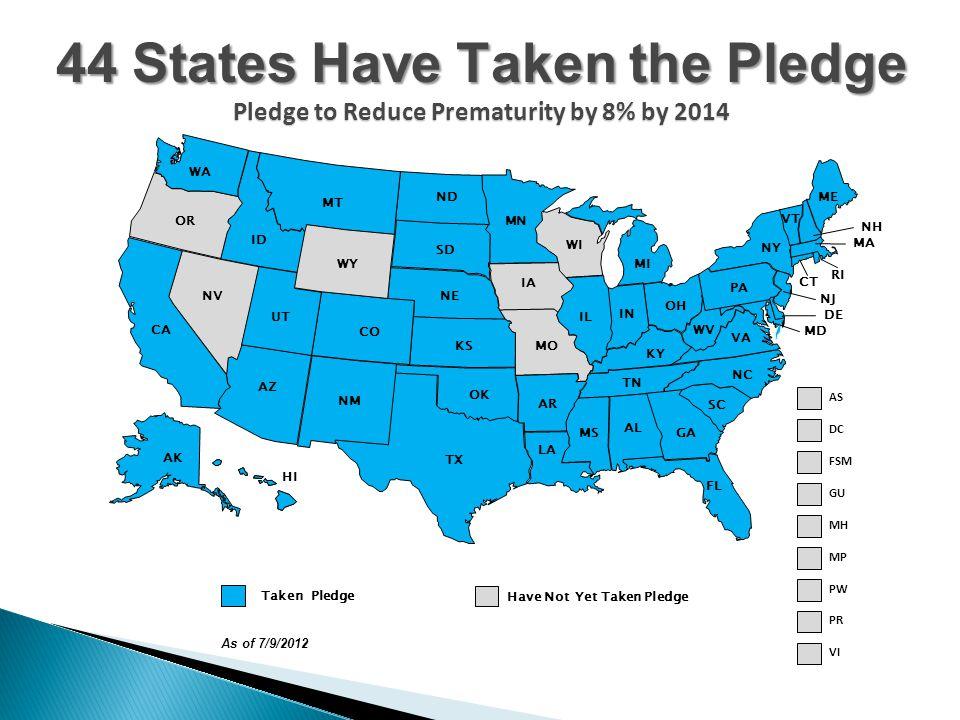 NJ CT MA RI DC DE MD ME IL IN MI OH WI AL KY MS TN NY PA AZ CO ID MT NM NV UT WY AK CA HI OR GA NC SC VA WV IA KS MN ND NE SD AR OK TX FL LA MO VT NH Taken Pledge Have Not Yet Taken Pledge FSM GU MH MP AS PW As of 7/9/2012 WA PR VI 44 States Have Taken the Pledge Pledge to Reduce Prematurity by 8% by 2014