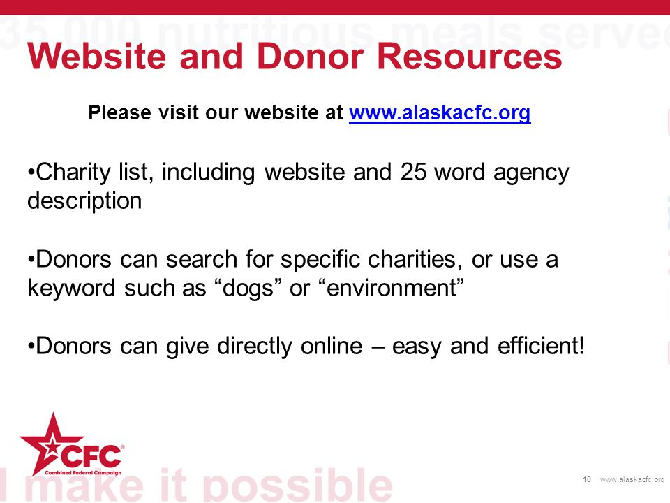 Website and Donor Resources 10www.alaskacfc.org Please visit our website at www.alaskacfc.orgwww.alaskacfc.org Charity list, including website and 25 word agency description Donors can search for specific charities, or use a keyword such as dogs or environment Donors can give directly online – easy and efficient!