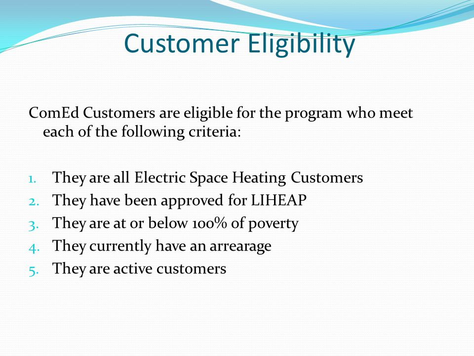 Customer Eligibility ComEd Customers are eligible for the program who meet each of the following criteria: 1.