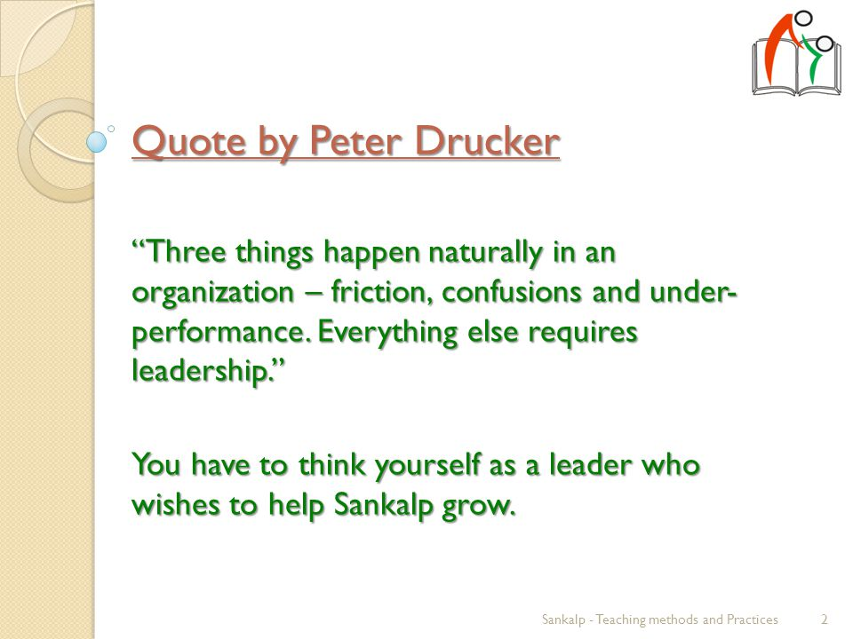 Quote by Peter Drucker Three things happen naturally in an organization – friction, confusions and under- performance.
