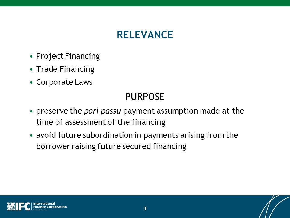 3 RELEVANCE Project Financing Trade Financing Corporate Laws PURPOSE preserve the pari passu payment assumption made at the time of assessment of the financing avoid future subordination in payments arising from the borrower raising future secured financing