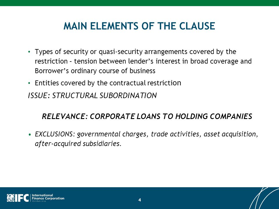 4 MAIN ELEMENTS OF THE CLAUSE Types of security or quasi-security arrangements covered by the restriction – tension between lender's interest in broad coverage and Borrower's ordinary course of business Entities covered by the contractual restricti on ISSUE: STRUCTURAL SUBORDINATION RELEVANCE: CORPORATE LOANS TO HOLDING COMPANIES EXCLUSIONS: governmental charges, trade activities, asset acquisition, after-acquired subsidiaries.