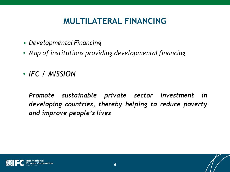 6 MULTILATERAL FINANCING Developmental Financing Map of institutions providing developmental financin g IFC / MISSION Promote sustainable private sector investment in developing countries, thereby helping to reduce poverty and improve people's lives