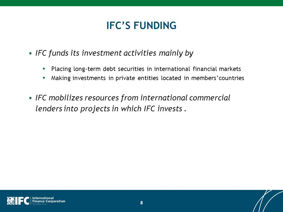 8 IFC'S FUNDING IFC funds its investment activities mainly by  Placing long-term debt securities in international financial markets  Making investments in private entities located in members'countries IFC mobilizes resources from international commercial lenders into projects in which IFC invests.