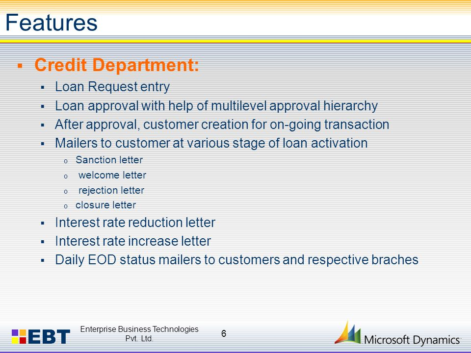 Features  Credit Department:  Loan Request entry  Loan approval with help of multilevel approval hierarchy  After approval, customer creation for on-going transaction  Mailers to customer at various stage of loan activation o Sanction letter o welcome letter o rejection letter o closure letter  Interest rate reduction letter  Interest rate increase letter  Daily EOD status mailers to customers and respective braches Enterprise Business Technologies Pvt.