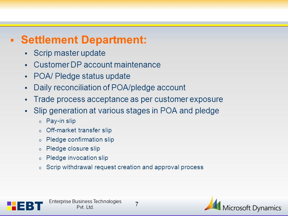  Settlement Department:  Scrip master update  Customer DP account maintenance  POA/ Pledge status update  Daily reconciliation of POA/pledge account  Trade process acceptance as per customer exposure  Slip generation at various stages in POA and pledge o Pay-in slip o Off-market transfer slip o Pledge confirmation slip o Pledge closure slip o Pledge invocation slip o Scrip withdrawal request creation and approval process Enterprise Business Technologies Pvt.