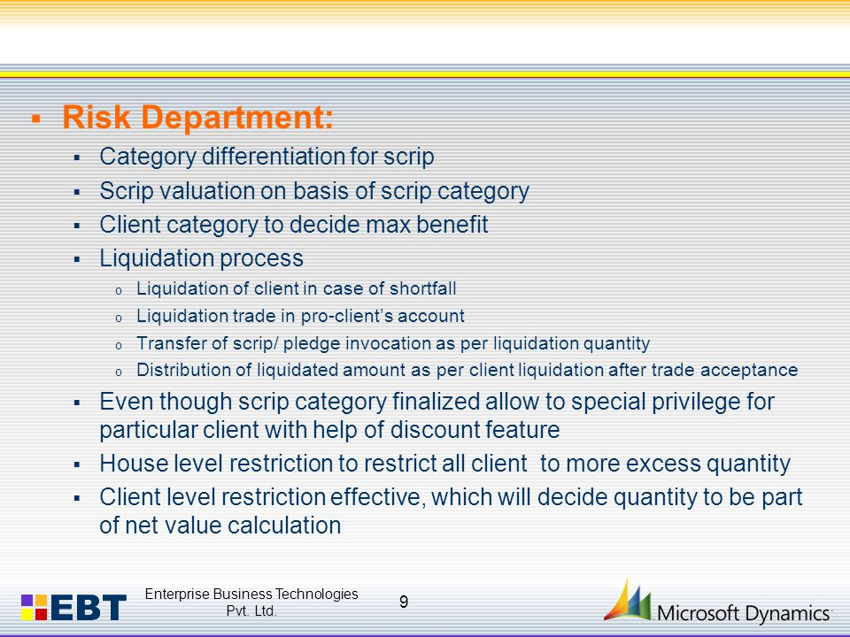 Risk Department:  Category differentiation for scrip  Scrip valuation on basis of scrip category  Client category to decide max benefit  Liquidation process o Liquidation of client in case of shortfall o Liquidation trade in pro-client's account o Transfer of scrip/ pledge invocation as per liquidation quantity o Distribution of liquidated amount as per client liquidation after trade acceptance  Even though scrip category finalized allow to special privilege for particular client with help of discount feature  House level restriction to restrict all client to more excess quantity  Client level restriction effective, which will decide quantity to be part of net value calculation Enterprise Business Technologies Pvt.