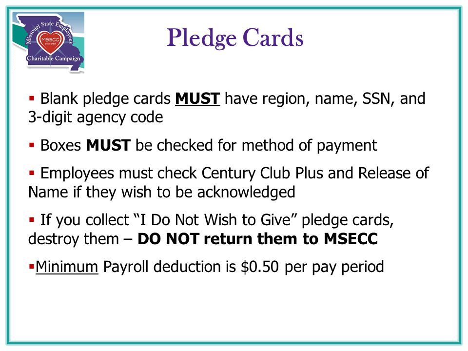  Blank pledge cards MUST have region, name, SSN, and 3-digit agency code  Boxes MUST be checked for method of payment  Employees must check Century Club Plus and Release of Name if they wish to be acknowledged  If you collect I Do Not Wish to Give pledge cards, destroy them – DO NOT return them to MSECC  Minimum Payroll deduction is $0.50 per pay period Pledge Cards