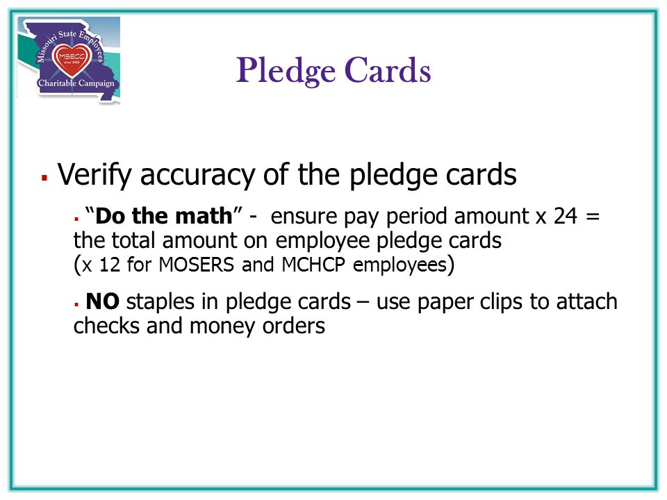  Verify accuracy of the pledge cards  Do the math - ensure pay period amount x 24 = the total amount on employee pledge cards ( x 12 for MOSERS and MCHCP employees )  NO staples in pledge cards – use paper clips to attach checks and money orders Pledge Cards