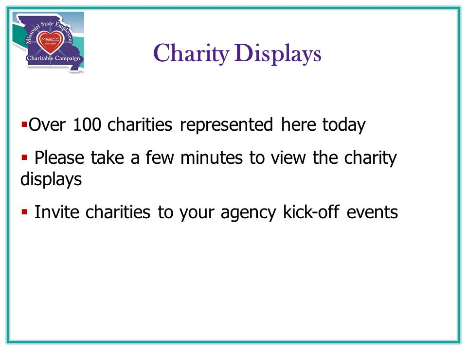 Charity Displays  Over 100 charities represented here today  Please take a few minutes to view the charity displays  Invite charities to your agency kick-off events