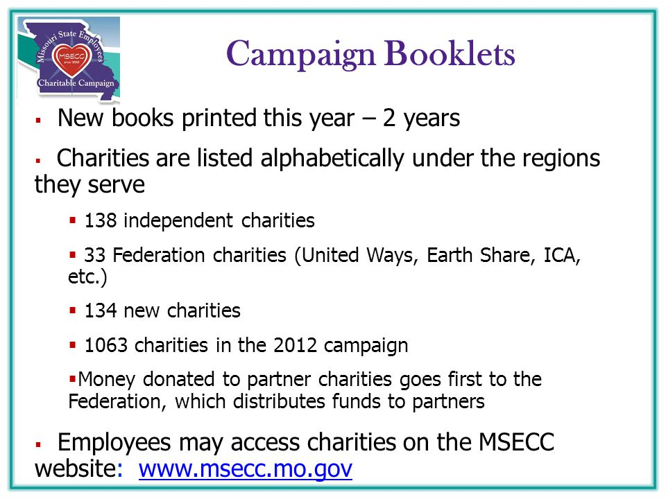 Campaign Booklets  New books printed this year – 2 years  Charities are listed alphabetically under the regions they serve  138 independent charities  33 Federation charities (United Ways, Earth Share, ICA, etc.)  134 new charities  1063 charities in the 2012 campaign  Money donated to partner charities goes first to the Federation, which distributes funds to partners  Employees may access charities on the MSECC website: www.msecc.mo.govwww.msecc.mo.gov