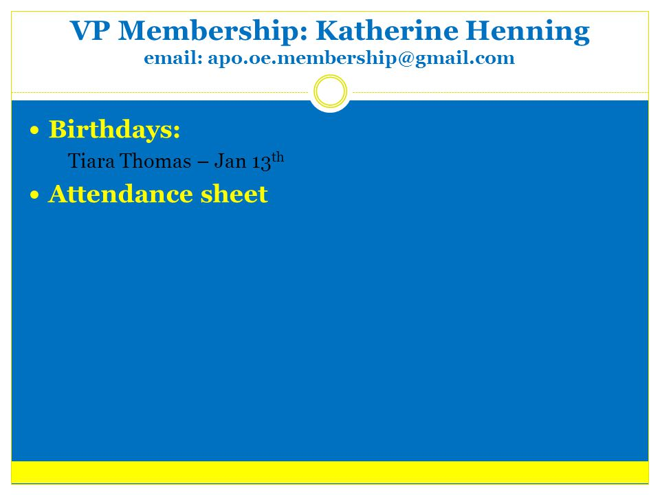 VP Membership: Katherine Henning email: apo.oe.membership@gmail.com Birthdays:  Tiara Thomas – Jan 13 th Attendance sheet