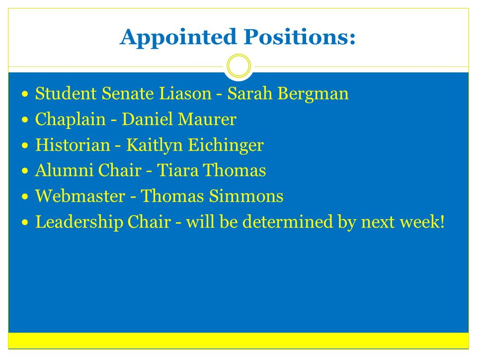 Appointed Positions: Student Senate Liason - Sarah Bergman Chaplain - Daniel Maurer Historian - Kaitlyn Eichinger Alumni Chair - Tiara Thomas Webmaster - Thomas Simmons Leadership Chair - will be determined by next week!