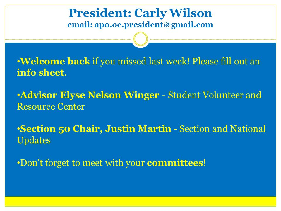 President: Carly Wilson email: apo.oe.president@gmail.com Dates to Remember Rush Week – January 23-26 Last day to turn in dues – January 24 Pledge Ceremony/Pledge Parent Reveal – February 7, Davidson Room APO Section 50 Leads Day - February 25, U of I CAPS – February 28 Spring Break – March 10-18, No Meeting Formal – March 24, TBD Nominations Begin – March 27 Section 50 Service Day – March 31 Initiation – April 3, Davidson Room Elections – April 10 Changeover, Last meeting – April 17 Apr 20-22: Sections 47/50/51 Conference @ Loyola University of Chicago