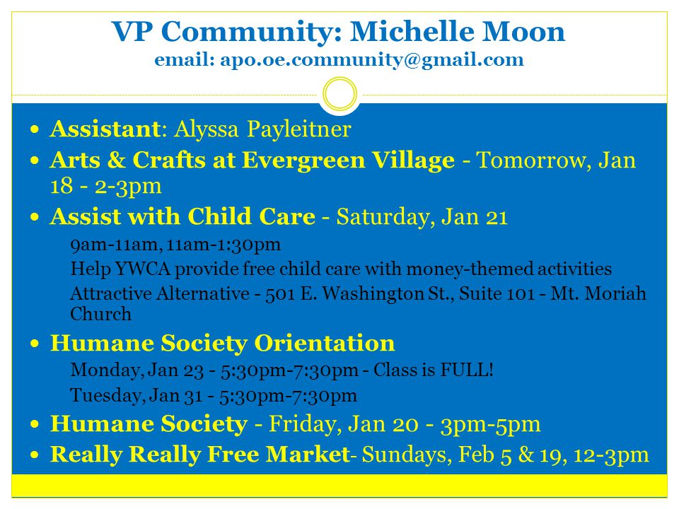 VP Community: Michelle Moon email: apo.oe.community@gmail.com Assistant: Alyssa Payleitner Arts & Crafts at Evergreen Village - Tomorrow, Jan 18 - 2-3pm Assist with Child Care - Saturday, Jan 21  9am-11am, 11am-1:30pm  Help YWCA provide free child care with money-themed activities  Attractive Alternative - 501 E.