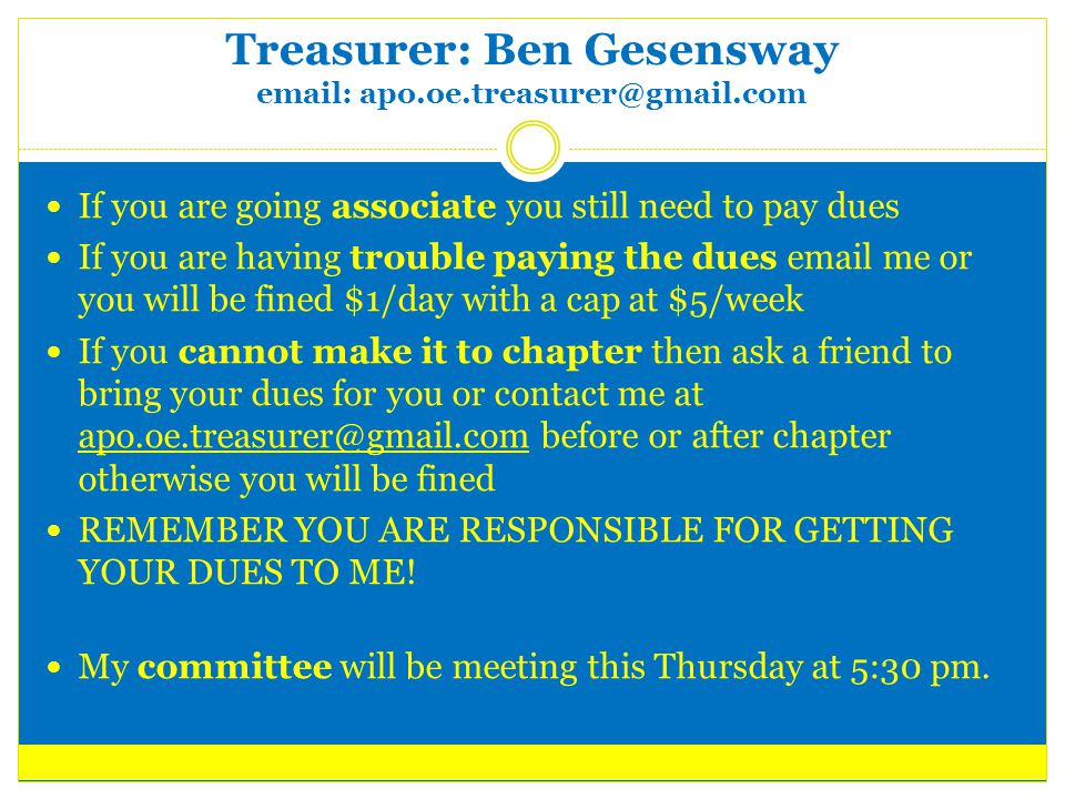 Treasurer: Ben Gesensway email: apo.oe.treasurer@gmail.com If you are going associate you still need to pay dues If you are having trouble paying the dues email me or you will be fined $1/day with a cap at $5/week If you cannot make it to chapter then ask a friend to bring your dues for you or contact me at apo.oe.treasurer@gmail.com before or after chapter otherwise you will be fined apo.oe.treasurer@gmail.com REMEMBER YOU ARE RESPONSIBLE FOR GETTING YOUR DUES TO ME.