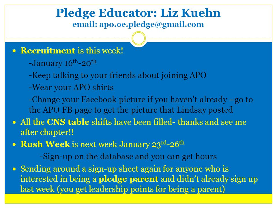 Pledge Educator: Liz Kuehn email: apo.oe.pledge@gmail.com Recruitment is this week.