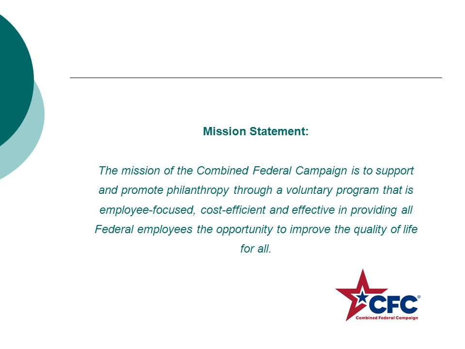 Mission Statement: The mission of the Combined Federal Campaign is to support and promote philanthropy through a voluntary program that is employee-focused, cost-efficient and effective in providing all Federal employees the opportunity to improve the quality of life for all.