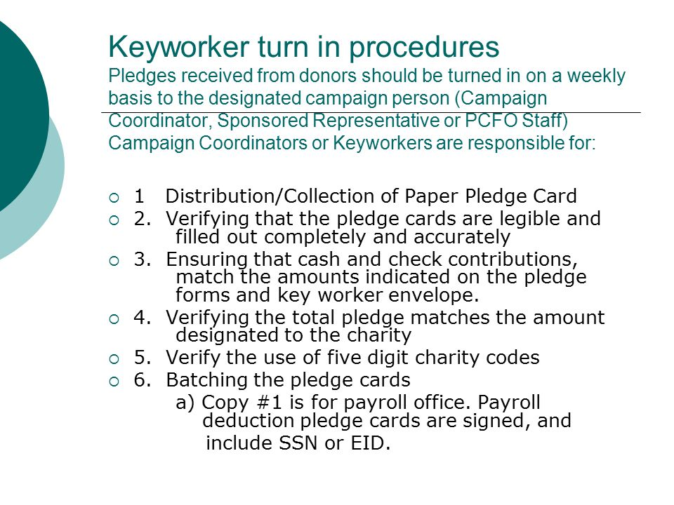 Keyworker turn in procedures Pledges received from donors should be turned in on a weekly basis to the designated campaign person (Campaign Coordinator, Sponsored Representative or PCFO Staff) Campaign Coordinators or Keyworkers are responsible for:  1 Distribution/Collection of Paper Pledge Card  2.