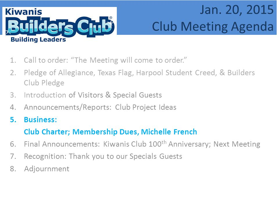 "Jan. 20, 2015 Club Meeting Agenda 1.Call to order: ""The Meeting will come to order."" 2.Pledge of Allegiance, Texas Flag, Harpool Student Creed, & Buil"