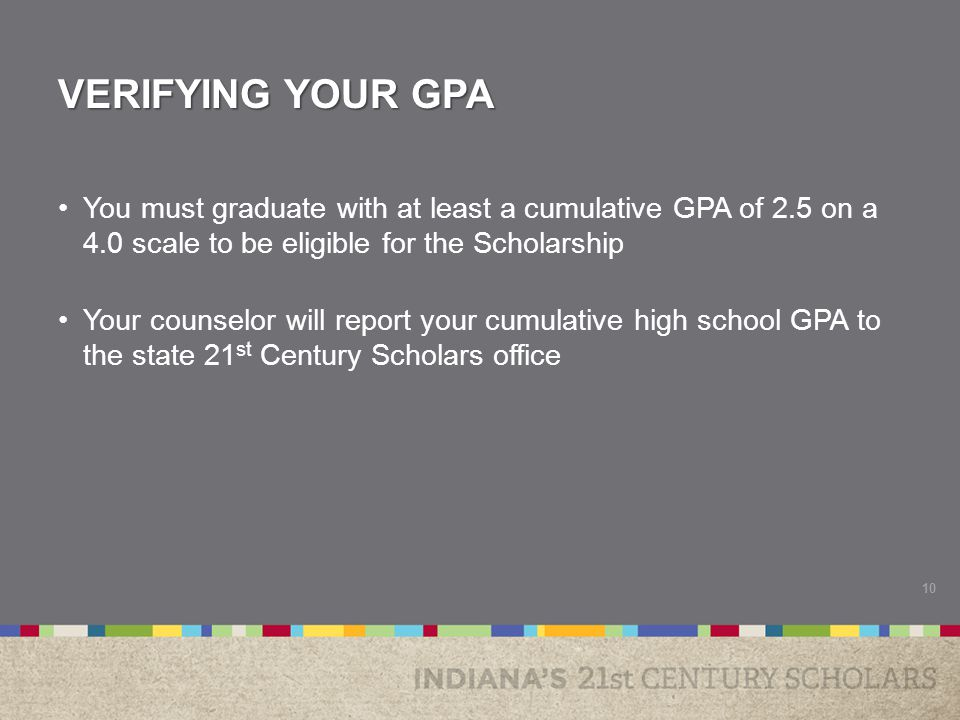 VERIFYING YOUR GPA You must graduate with at least a cumulative GPA of 2.5 on a 4.0 scale to be eligible for the Scholarship Your counselor will report your cumulative high school GPA to the state 21 st Century Scholars office 10