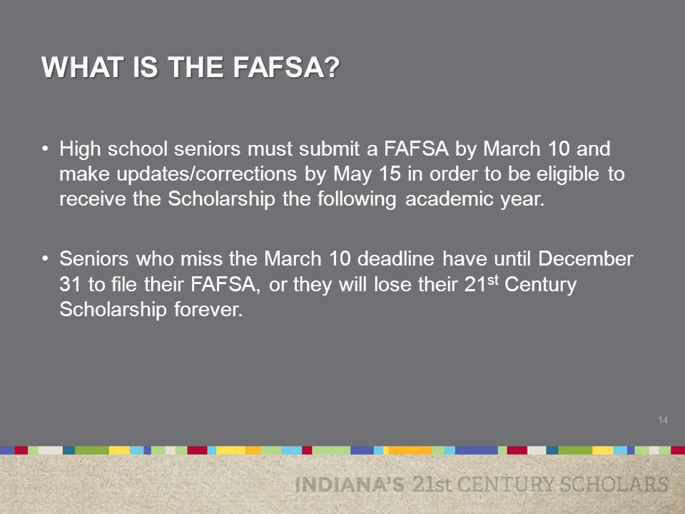 WHAT IS THE FAFSA? High school seniors must submit a FAFSA by March 10 and make updates/corrections by May 15 in order to be eligible to receive the S