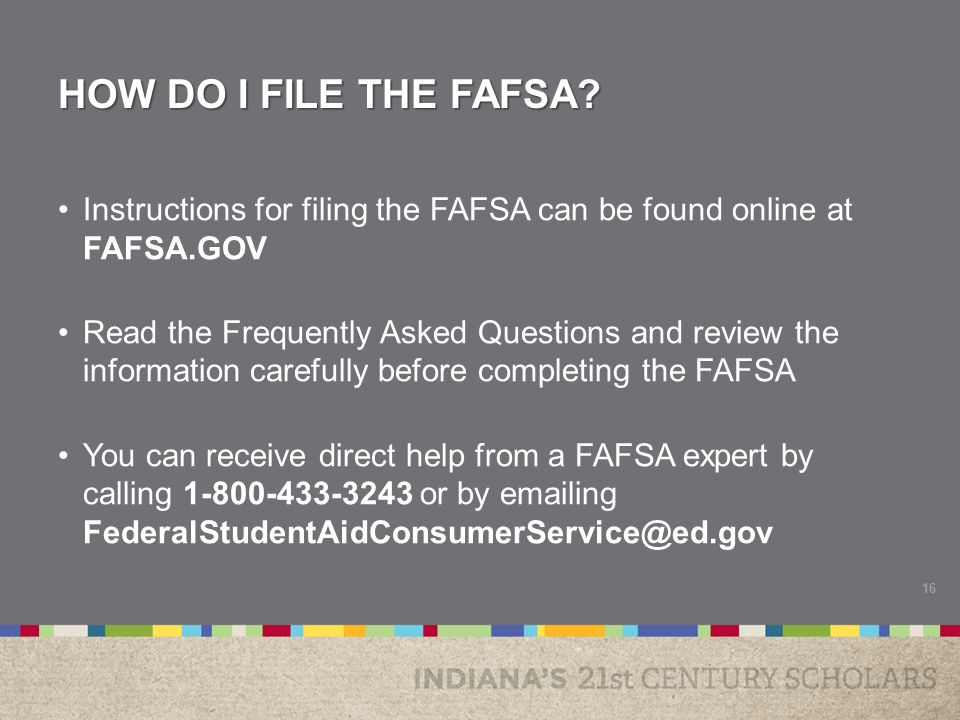 ADDITIONAL FAFSA SUPPORT Most local communities host a FAFSA information session or Financial Aid night Organizations around the state have partnered with the 21 st Century Scholars program to help Scholars and their parents complete the FAFSA To view a list of events and organizations that can help you file your FAFSA, visit the High School Seniors page of the 21 st Century Scholars website at Scholars.IN.gov 17