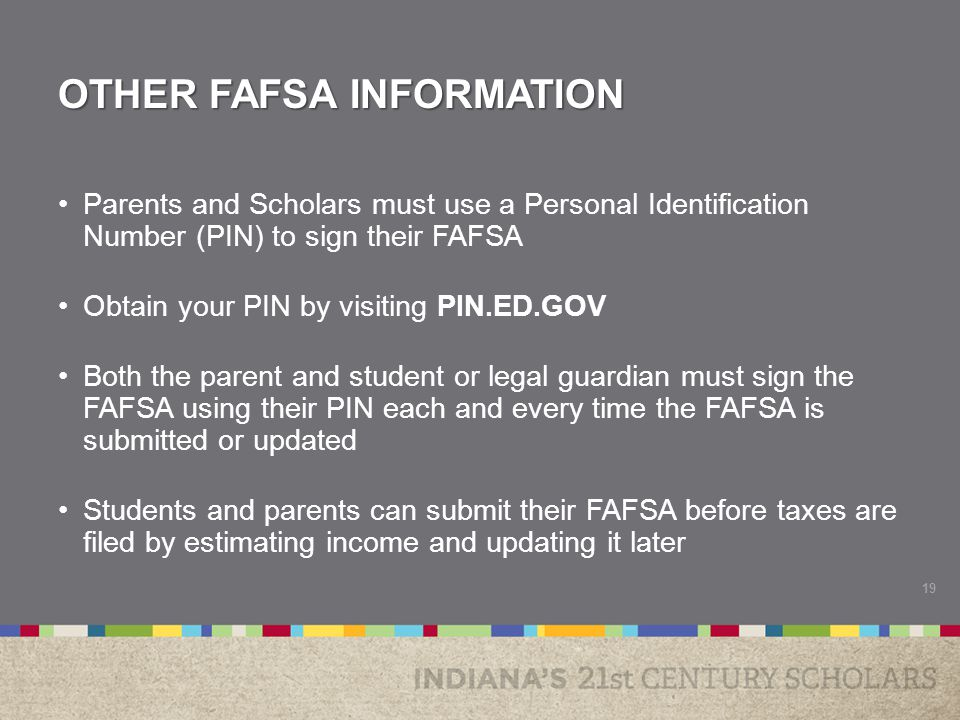 OTHER FAFSA INFORMATION Parents and Scholars must use a Personal Identification Number (PIN) to sign their FAFSA Obtain your PIN by visiting PIN.ED.GO