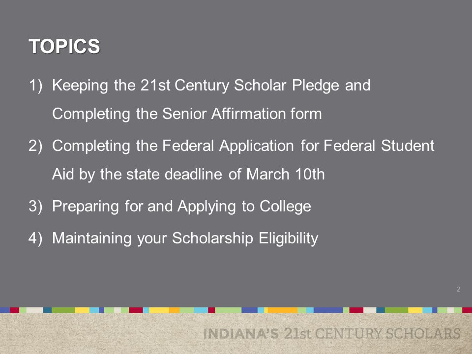 TOPICS 1)Keeping the 21st Century Scholar Pledge and Completing the Senior Affirmation form 2)Completing the Federal Application for Federal Student Aid by the state deadline of March 10th 3)Preparing for and Applying to College 4)Maintaining your Scholarship Eligibility 2