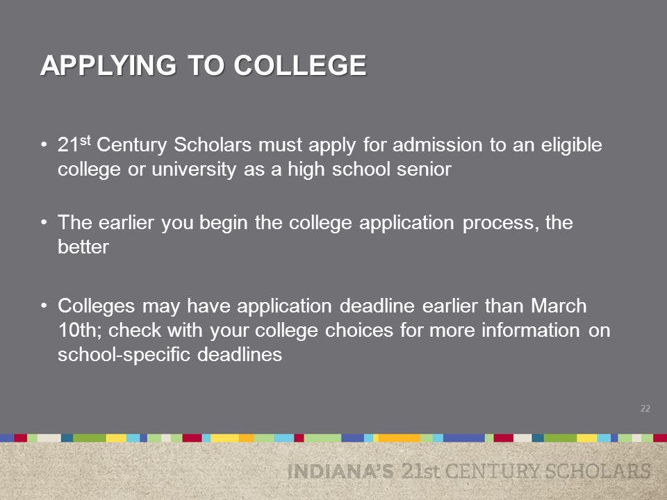 APPLYING TO COLLEGE 21 st Century Scholars must apply for admission to an eligible college or university as a high school senior The earlier you begin