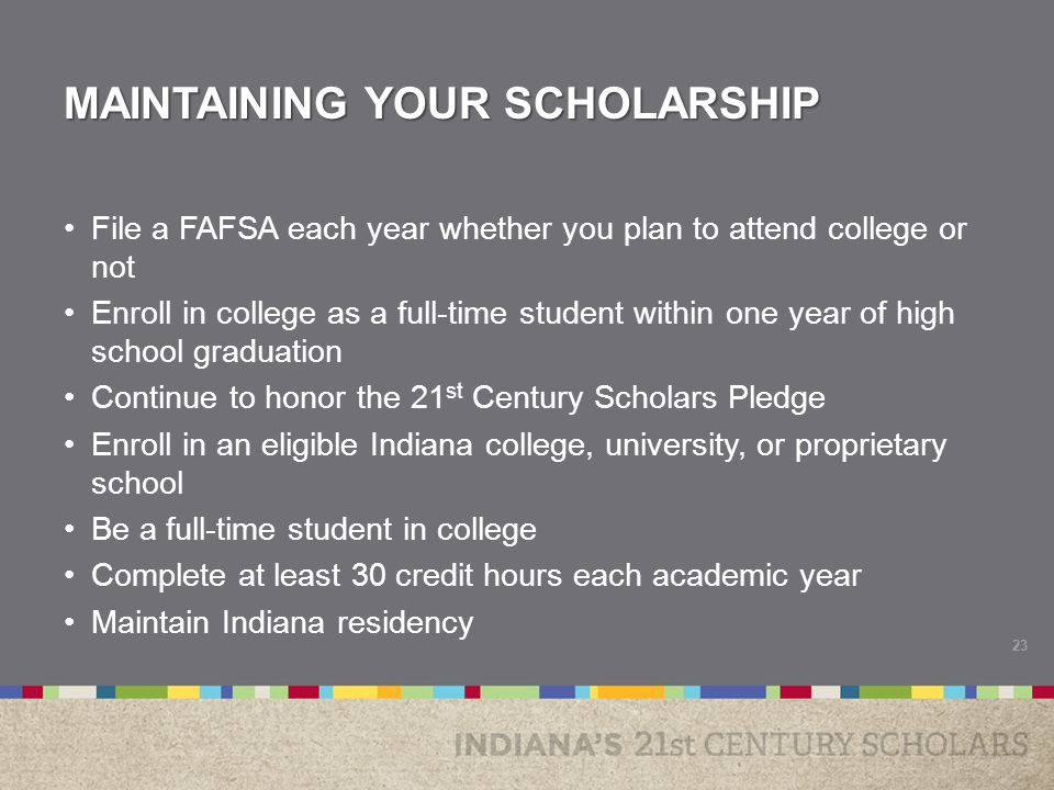 MAINTAINING YOUR SCHOLARSHIP File a FAFSA each year whether you plan to attend college or not Enroll in college as a full-time student within one year