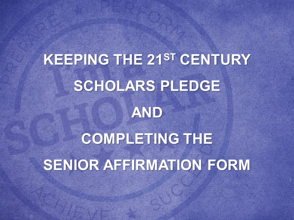 SCHOLARS PLEDGE TO: Graduate with an Indiana High School Diploma from a state- accredited high school Achieve a cumulative high school GPA of at least 2.5 on a 4.0 scale Not use illegal drugs or alcohol, or commit a crime or delinquent act Apply for admission to an eligible Indiana college or university as a high school senior Apply on time for student financial aid (by March 10th of the student's senior year of high school)