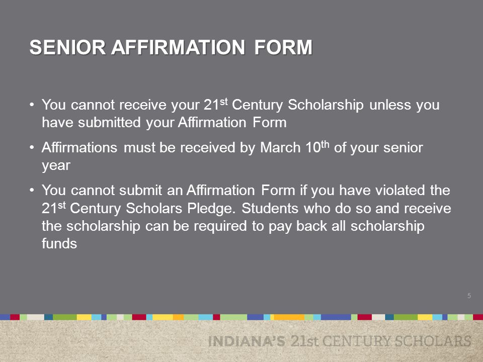 SENIOR AFFIRMATION FORM You cannot receive your 21 st Century Scholarship unless you have submitted your Affirmation Form Affirmations must be received by March 10 th of your senior year You cannot submit an Affirmation Form if you have violated the 21 st Century Scholars Pledge.