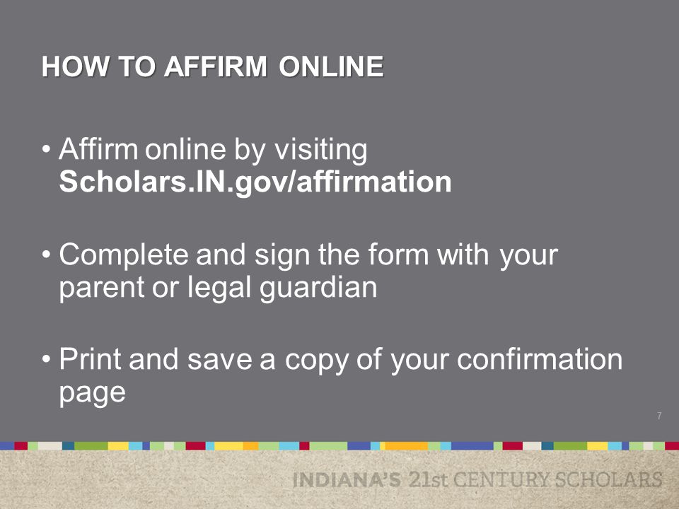 HOW TO AFFIRM ONLINE Affirm online by visiting Scholars.IN.gov/affirmation Complete and sign the form with your parent or legal guardian Print and save a copy of your confirmation page 7