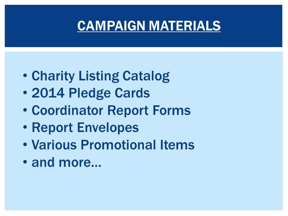 Charity Listing Catalog 2014 Pledge Cards Coordinator Report Forms Report Envelopes Various Promotional Items and more… CAMPAIGN MATERIALS