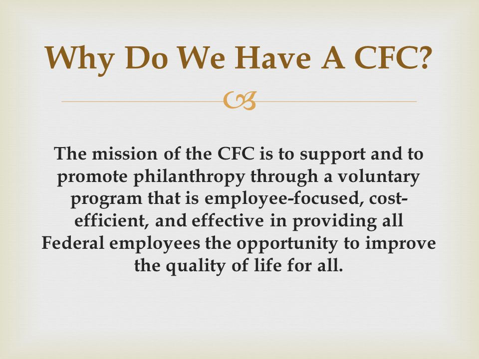 The mission of the CFC is to support and to promote philanthropy through a voluntary program that is employee-focused, cost- efficient, and effective in providing all Federal employees the opportunity to improve the quality of life for all.
