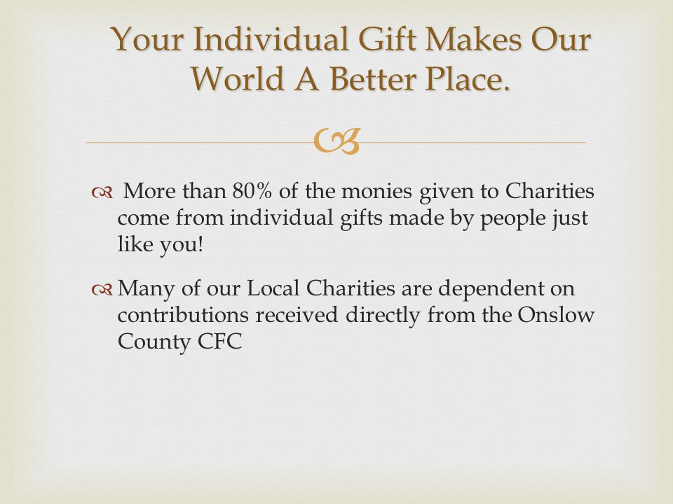   More than 80% of the monies given to Charities come from individual gifts made by people just like you.