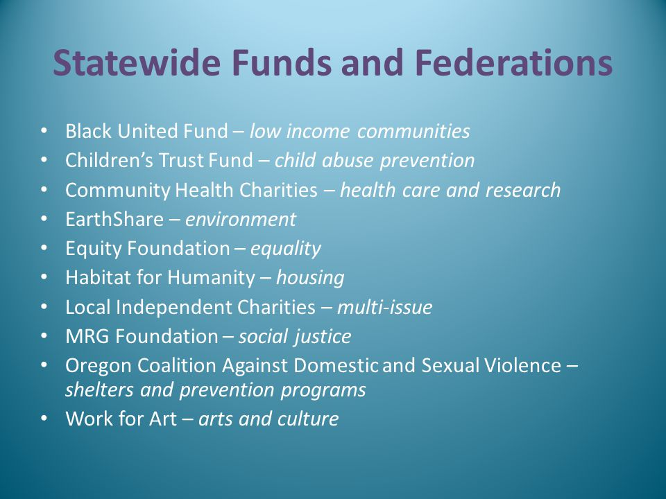 Statewide Funds and Federations Black United Fund – low income communities Children's Trust Fund – child abuse prevention Community Health Charities – health care and research EarthShare – environment Equity Foundation – equality Habitat for Humanity – housing Local Independent Charities – multi-issue MRG Foundation – social justice Oregon Coalition Against Domestic and Sexual Violence – shelters and prevention programs Work for Art – arts and culture
