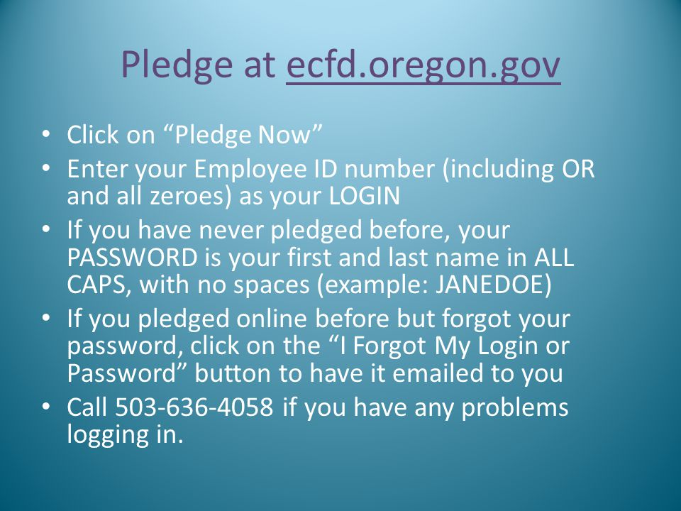 "Pledge at ecfd.oregon.gov Click on ""Pledge Now"" Enter your Employee ID number (including OR and all zeroes) as your LOGIN If you have never pledged be"