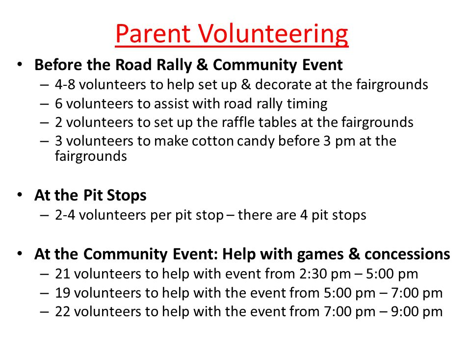 Parent Volunteering Before the Road Rally & Community Event – 4-8 volunteers to help set up & decorate at the fairgrounds – 6 volunteers to assist with road rally timing – 2 volunteers to set up the raffle tables at the fairgrounds – 3 volunteers to make cotton candy before 3 pm at the fairgrounds At the Pit Stops – 2-4 volunteers per pit stop – there are 4 pit stops At the Community Event: Help with games & concessions – 21 volunteers to help with event from 2:30 pm – 5:00 pm – 19 volunteers to help with the event from 5:00 pm – 7:00 pm – 22 volunteers to help with the event from 7:00 pm – 9:00 pm
