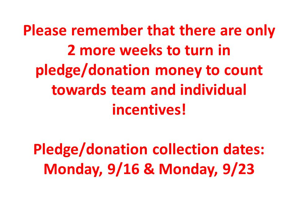 Please remember that there are only 2 more weeks to turn in pledge/donation money to count towards team and individual incentives.
