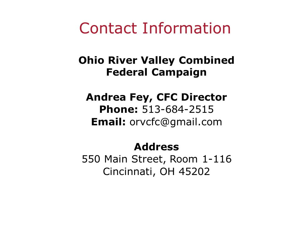 Contact Information Ohio River Valley Combined Federal Campaign Andrea Fey, CFC Director Phone: 513-684-2515 Email: orvcfc@gmail.com Address 550 Main Street, Room 1-116 Cincinnati, OH 45202