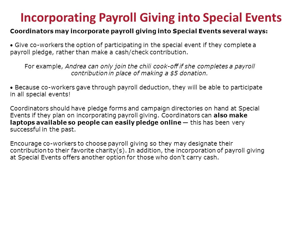 Incorporating Payroll Giving into Special Events Coordinators may incorporate payroll giving into Special Events several ways:  Give co-workers the option of participating in the special event if they complete a payroll pledge, rather than make a cash/check contribution.