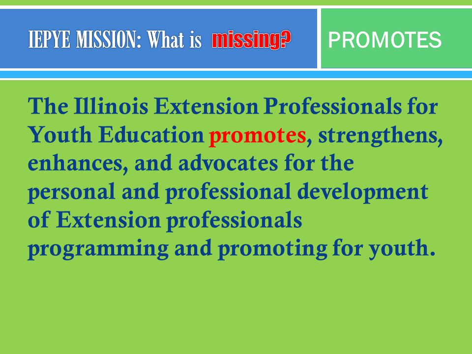 The Illinois Extension Professionals for Youth Education promotes, strengthens, enhances, and advocates for the personal and professional development of Extension professionals programming and promoting for youth.