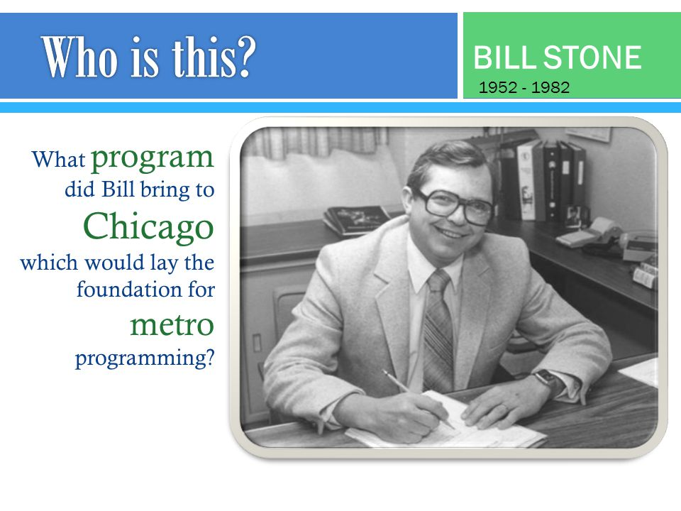 BILL STONE What program did Bill bring to Chicago which would lay the foundation for metro programming.