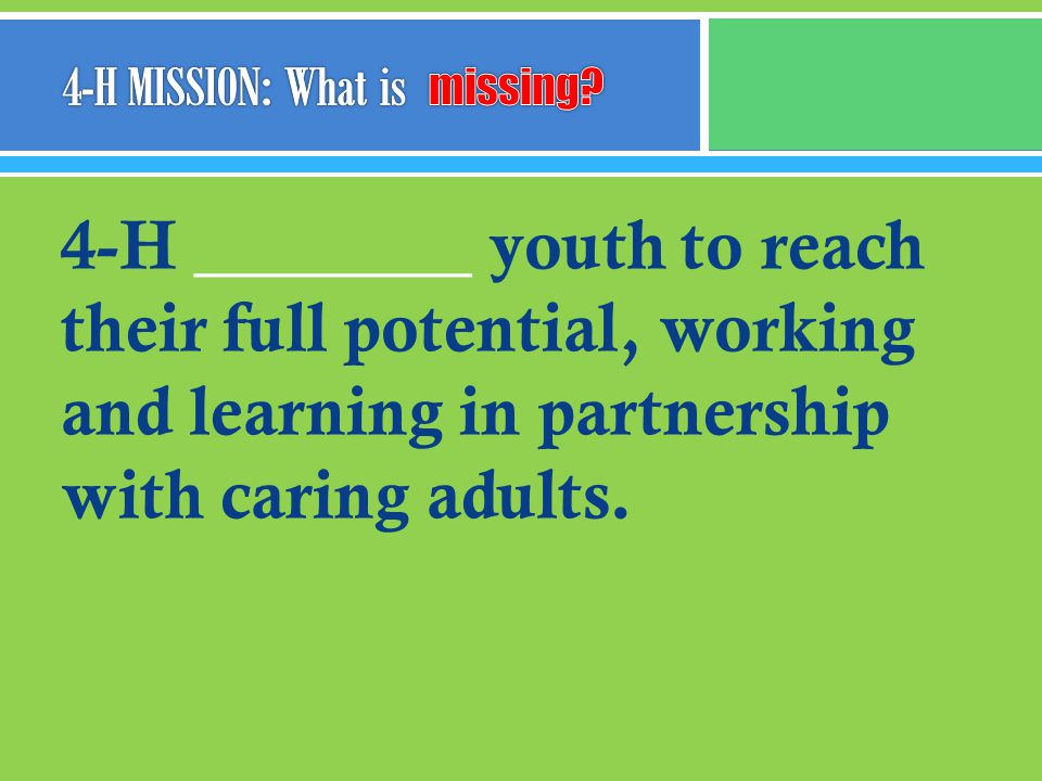 4-H ________ youth to reach their full potential, working and learning in partnership with caring adults.