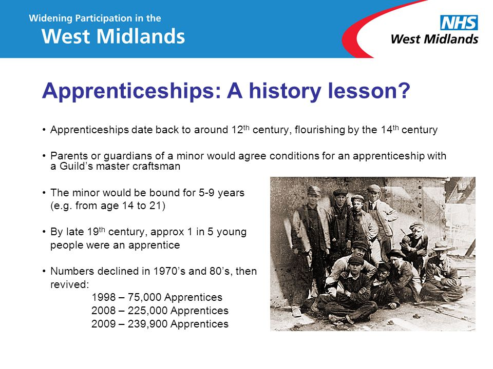 Apprenticeships: A history lesson? Apprenticeships date back to around 12 th century, flourishing by the 14 th century Parents or guardians of a minor